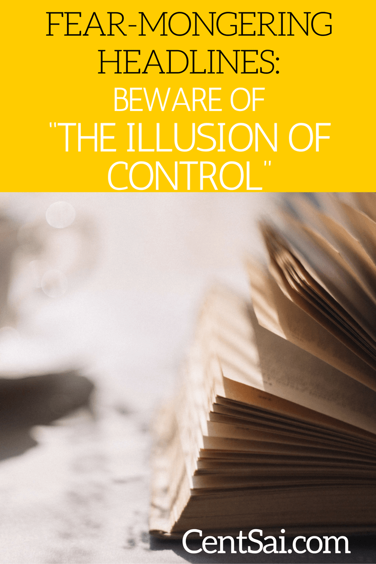 "Fear-Mongering Headlines: Beware of ""The Illusion Of Control"""