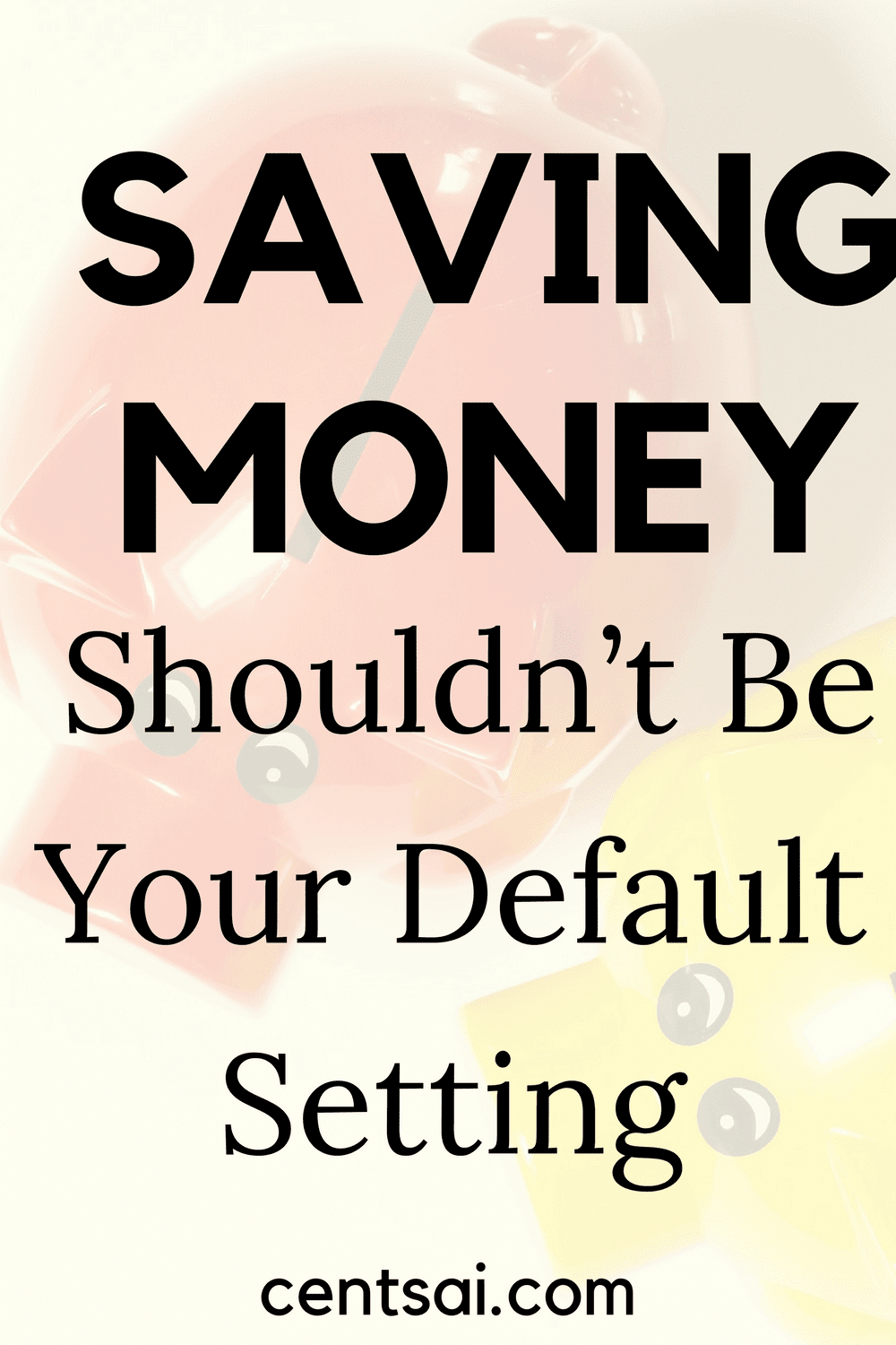 Saving Money Shouldn't Be Your Default Setting