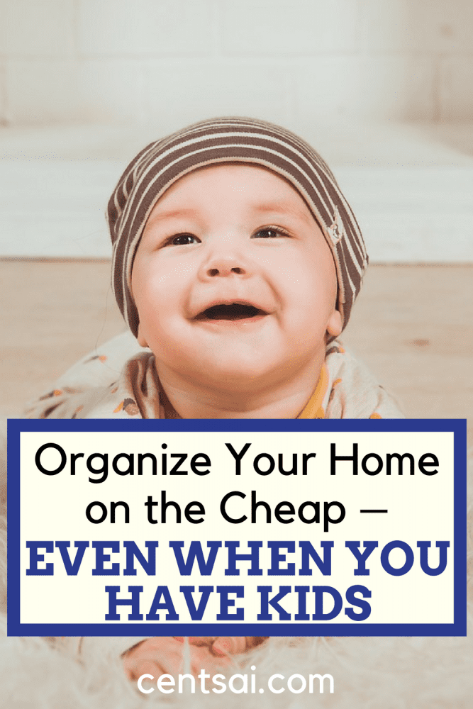 Organize Your Home on the Cheap – Even When You Have Kids. You've got your kids, you've got your job – you name it. With your hectic schedule, how do you organize your home and keep it clean?